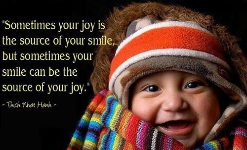 Sometimes your joy is the source of your smile, but sometimes your smile can be the source of your joy.  Thích Nhất Hạnh/ Có lúc, niềm vui khiến bạn mỉm cười, nhưng cũng có khi, mỉm cười lại chính là niềm vui.