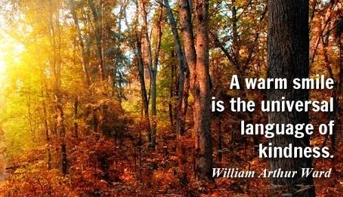 A warm smile is the universal language of kindness. William Arthur Ward/ Một nụ cười ấm áp là ngôn ngữ toàn cầu thể hiện cho lòng tốt.